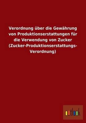 Verordnung über die Gewährung von Produktionserstattungen für die Verwendung von Zucker (Zucker-Produktionserstattungs- Verordnung) de  ohne Autor