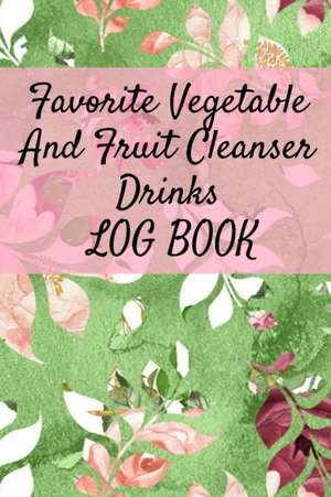 Favorite Vegetable And Fruit Cleanser Drinks Log Book de Ginger Green