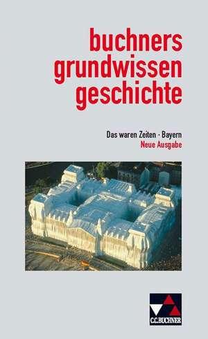 Das waren Zeiten. Buchners Grundwissen Geschichte. Bayern. Neue Ausgabe