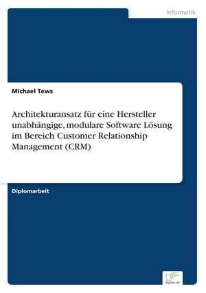 Architekturansatz für eine Hersteller unabhängige, modulare Software Lösung im Bereich Customer Relationship Management (CRM) de Michael Tews