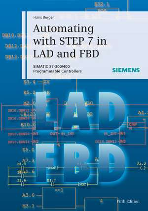 Automating with STEP 7 in LAD and FBD: SIMATIC S7–300/400 Programmable Controllers de Hans Berger