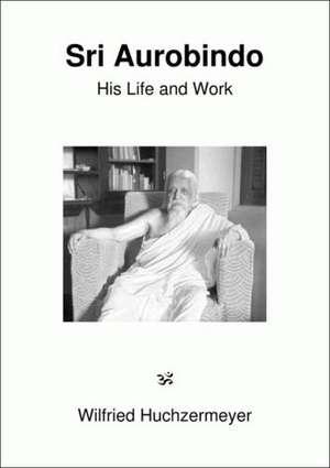 Sri Aurobindo. His Life and Work de Wilfried Huchzermeyer