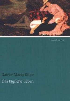 Das tägliche Leben de Rainer Maria Rilke