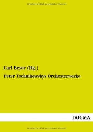 Peter Tschaikowskys Orchesterwerke de Carl Beyer (Hg. )