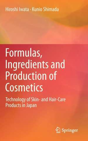 Formulas, Ingredients and Production of Cosmetics: Technology of Skin- and Hair-Care Products in Japan de Hiroshi Iwata