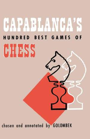 Capablanca's Hundred Best Games of Chess de Harry Golombek