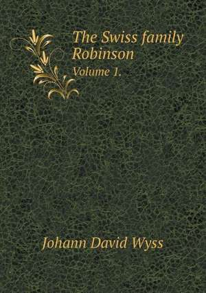 The Swiss family Robinson Volume 1. de Johann David Wyss