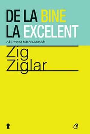 De la bine la excelent. Fă-ţi viaţa mai frumoasă! de Zig Ziglar