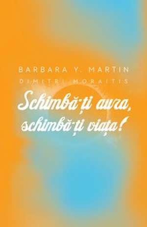 Schimbă-ţi aura, schimbă-ţi viaţa! Un ghid pentru dezvăluirea puterii spirituale de Barbara Y Martin