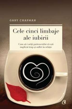 Cele cinci limbaje ale iubirii. Ediţia a V-a: Cum să-i arăţi partenerului că eşti implicat trup şi suflet în relaţie de Gary Chapman