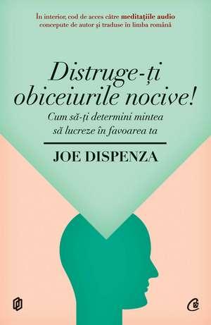 Distruge-ţi obiceiurile nocive: Cum să-ţi determini mintea să lucreze în favoarea ta de Joe Dispenza