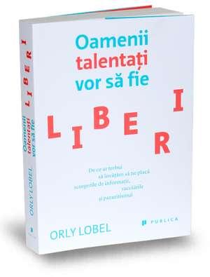 Oamenii talentați vor să fie liberi de Orly Lobel