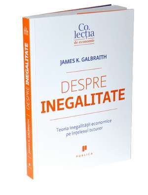 Despre inegalitate: Teoria inegalităţii economice pe înţelesul tuturor de James K. Galbraith