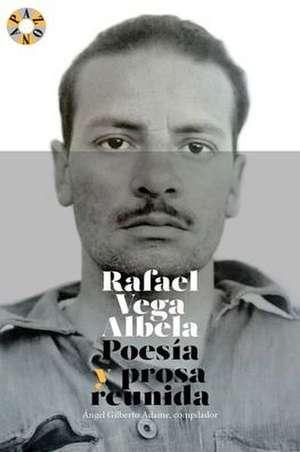 Rafael Vega Albela: Poesía y prosa reunida de Rafael Vega Albela