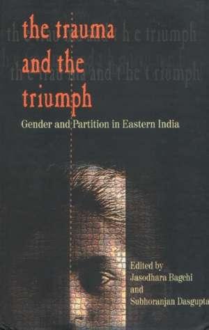 The Trauma and the Triumph de Jasodhara Bagchi