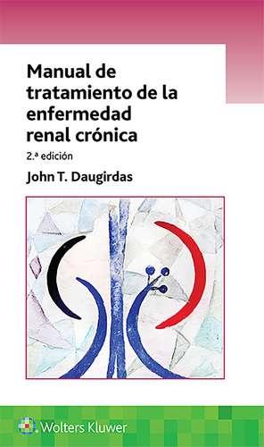 Manual de tratamiento de la enfermedad renal crónica de Dr. John T. Daugirdas M.D.