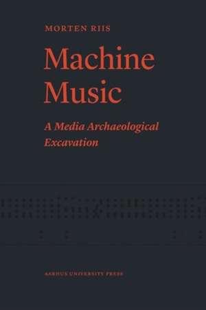 Machine Music: A Media Archaeological Excavation de Morten Riis