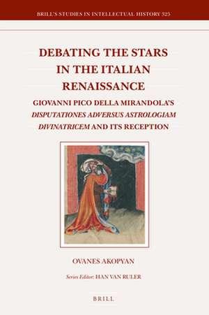 Debating the Stars in the Italian Renaissance: Giovanni Pico della Mirandola's <i>Disputationes adversus astrologiam divinatricem</i> and Its Reception de Ovanes Akopyan