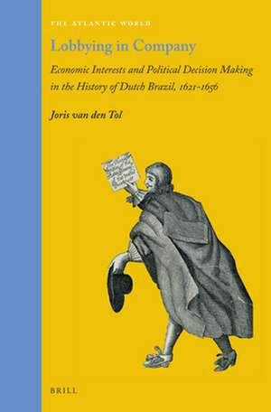 Lobbying in Company: Economic Interests and Political Decision Making in the History of Dutch Brazil, 1621–1656 de Joris van den Tol
