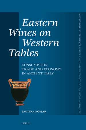 Eastern Wines on Western Tables: Consumption, Trade and Economy in Ancient Italy de Paulina Komar