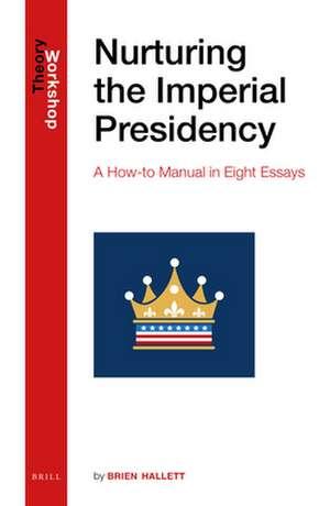Nurturing the Imperial Presidency: A How-to Manual in Eight Essays de Brien Hallett