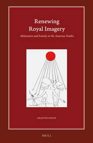 Renewing Royal Imagery: Akhenaten and Family in the Amarna Tombs de Arlette David