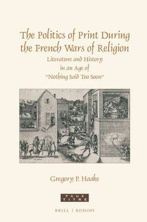 """The Politics of Print During the French Wars of Religion: Literature and History in an Age of """"Nothing Said Too Soon"""" de Gregory P. Haake"""
