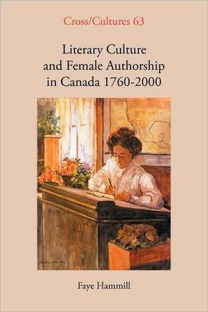 Literary Culture and Female Authorship in Canada 1760-2000 de Faye Hammill