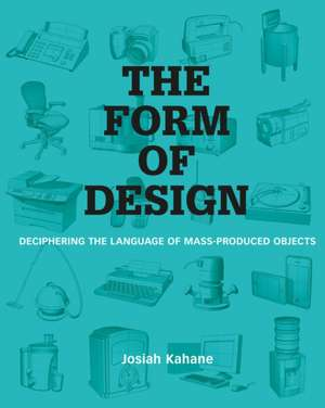 The Form of Design: Deciphering the Language of Mass Produced Objects de Josiah Kahane