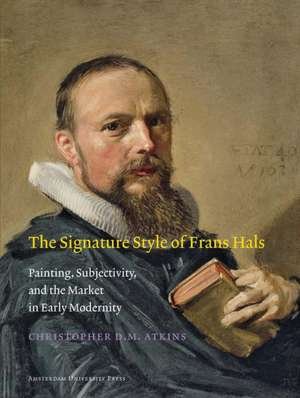 The Signature Style of Frans Hals: Painting, Subjectivity, and the Market in Early Modernity de Christopher D. M. Atkins