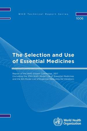 The Selection and Use of Essential Medicines: Report of the Who Expert Committee, 2017 (Including the 20th Who Model List of Essential Medicines and t
