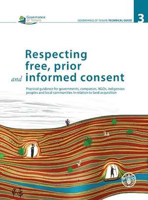 Respecting Free, Prior and Informed Consent:  Practical Guidance for Governments, Companies, NGOs, Indigenous Peoples and Local Communities in Relation de Food and Agriculture Organization of the