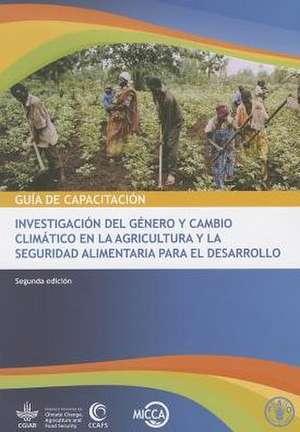 Guia de Capacitacion:  Investigacion del Genero y Cambio Climatico en la Agricultura y la Seguridad Alimentaria Para el Desarrollo de Food and Agriculture Organization of the