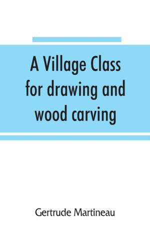 A village class for drawing and wood carving de Gertrude Martineau