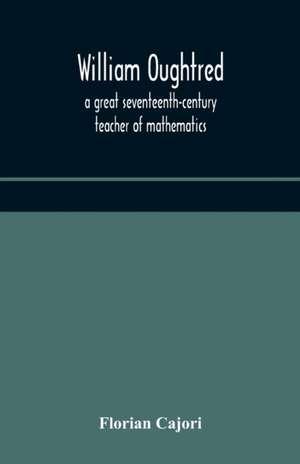 William Oughtred, a great seventeenth-century teacher of mathematics de Florian Cajori