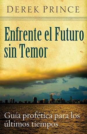 Enfrente el Futuro Sin Temor:  Guia Profetica Para los Ultimos Tiempos de Derek Prince