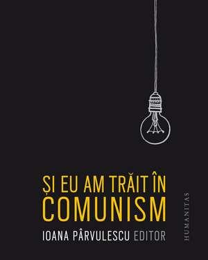 Și eu am trăit în comunism de Ioana Pârvulescu
