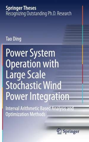 Power System Operation with Large Scale Stochastic Wind Power Integration: Interval Arithmetic Based Analysis and Optimization Methods de Tao Ding