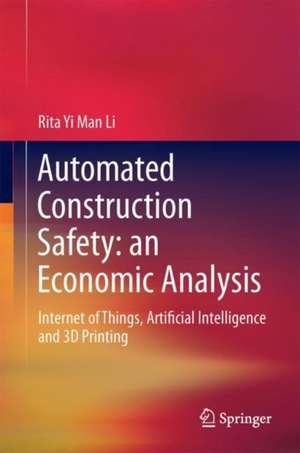 An Economic Analysis on Automated Construction Safety: Internet of Things, Artificial Intelligence and 3D Printing de Rita Yi Man Li