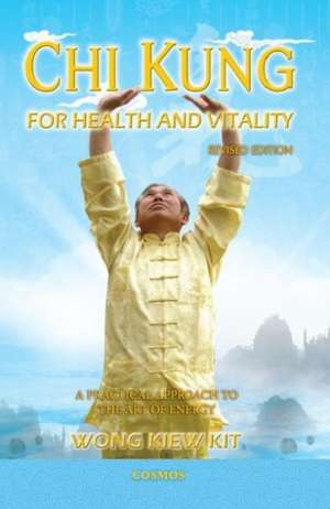 Chi Kung for Health and Vitality: A Practical Approach to the Art of Energy de Kiew Kit Wong