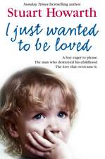 I Just Want to Be Loved:  A Boy Eager to Please. the Man Who Destroyed His Childhood. the Love That Overcame It.