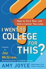 I Went to College for This?:  How to Turn Your Entry Level Job Into a Career You Love