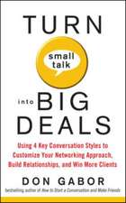 Turn Small Talk into Big Deals: Using 4 Key Conversation Styles to Customize Your Networking Approach, Build Relationships, and Win More Clients