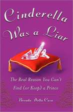 Cinderella Was a Liar:  The Real Reason You Cant Find (or Keep) a Prince