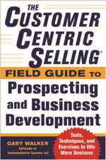 The CustomerCentric Selling® Field Guide to Prospecting and Business Development: Techniques, Tools, and Exercises to Win More Business