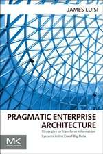 Pragmatic Enterprise Architecture: Strategies to Transform Information Systems in the Era of Big Data