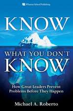 Know What You Don't Know: How Great Leaders Prevent Problems Before They Happen