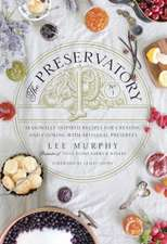 The Preservatory: Seasonally Inspired Recipes for Creating and Using Artisanal Preserves