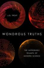 Wondrous Truths: The Improbable Rise of Modern Science