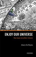 Enjoy Our Universe: You Have No Other Choice